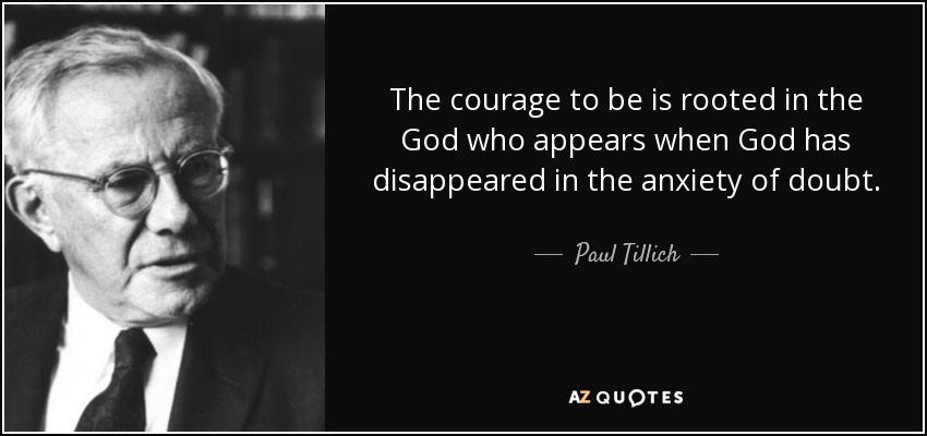 The courage to be is rooted in the God who appears when God has disappeared in the anxiety of doubt. - Paul Tillich