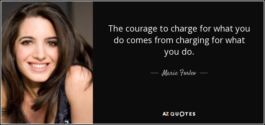 The courage to charge for what you do comes from charging for what you do. - Marie Forleo