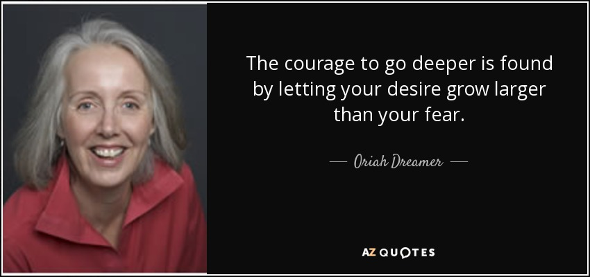 The courage to go deeper is found by letting your desire grow larger than your fear. - Oriah Dreamer