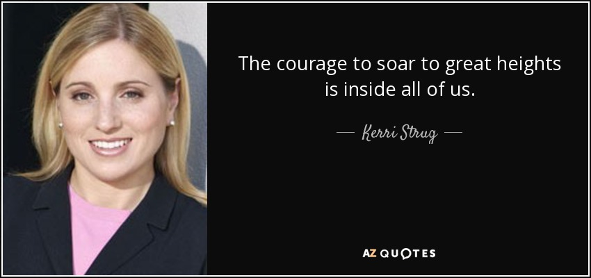 The courage to soar to great heights is inside all of us. - Kerri Strug