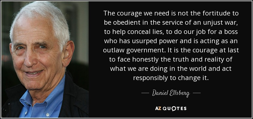 The courage we need is not the fortitude to be obedient in the service of an unjust war, to help conceal lies, to do our job for a boss who has usurped power and is acting as an outlaw government. It is the courage at last to face honestly the truth and reality of what we are doing in the world and act responsibly to change it. - Daniel Ellsberg