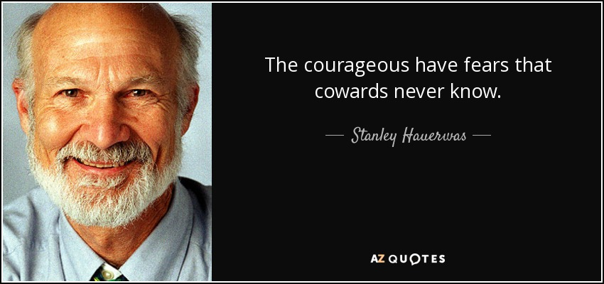 The courageous have fears that cowards never know. - Stanley Hauerwas