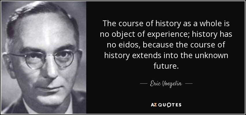The course of history as a whole is no object of experience; history has no eidos, because the course of history extends into the unknown future. - Eric Voegelin