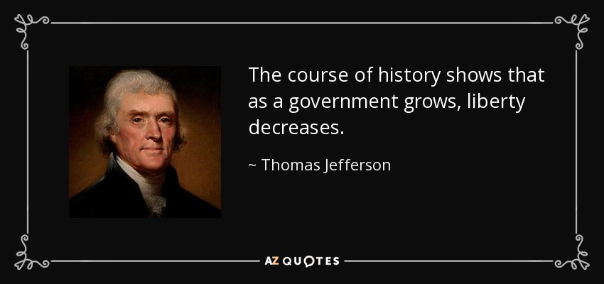 The course of history shows that as a government grows, liberty decreases. - Thomas Jefferson