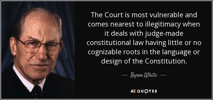 The Court is most vulnerable and comes nearest to illegitimacy when it deals with judge-made constitutional law having little or no cognizable roots in the language or design of the Constitution. - Byron White