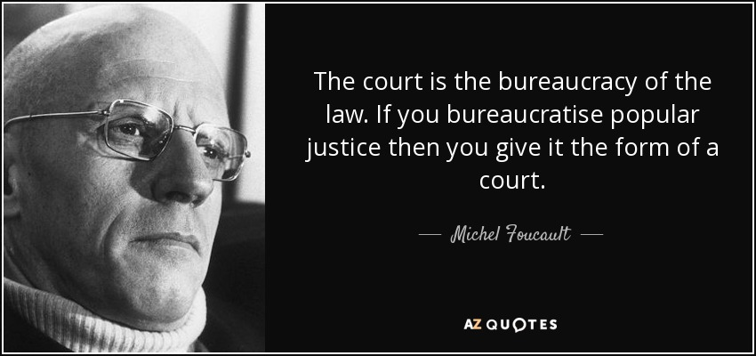 The court is the bureaucracy of the law. If you bureaucratise popular justice then you give it the form of a court. - Michel Foucault