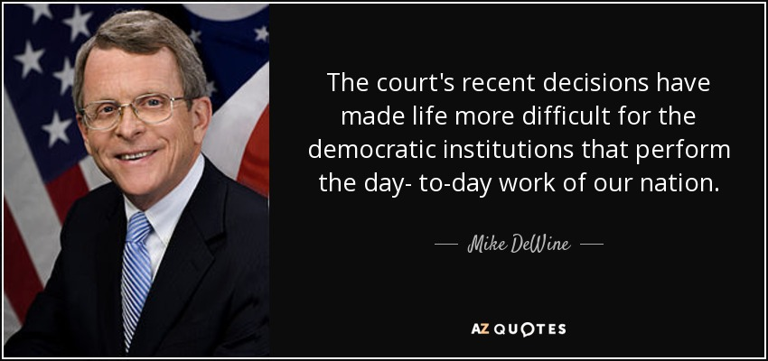 The court's recent decisions have made life more difficult for the democratic institutions that perform the day- to-day work of our nation. - Mike DeWine