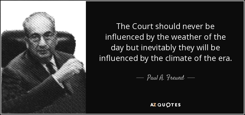 The Court should never be influenced by the weather of the day but inevitably they will be influenced by the climate of the era. - Paul A. Freund