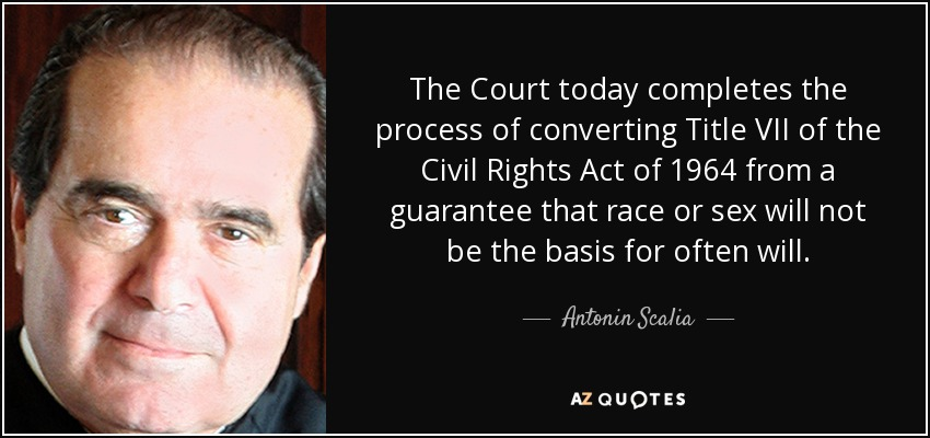 The Court today completes the process of converting Title VII of the Civil Rights Act of 1964 from a guarantee that race or sex will not be the basis for often will. - Antonin Scalia