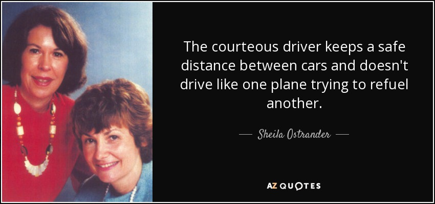 The courteous driver keeps a safe distance between cars and doesn't drive like one plane trying to refuel another. - Sheila Ostrander