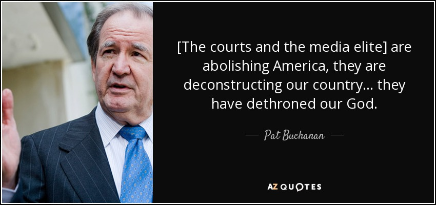 [The courts and the media elite] are abolishing America, they are deconstructing our country ... they have dethroned our God. - Pat Buchanan