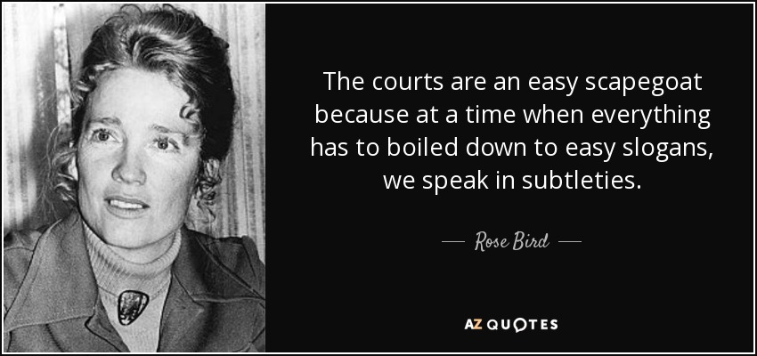 The courts are an easy scapegoat because at a time when everything has to boiled down to easy slogans, we speak in subtleties. - Rose Bird