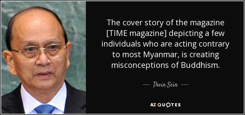 The cover story of the magazine [TIME magazine] depicting a few individuals who are acting contrary to most Myanmar, is creating misconceptions of Buddhism. - Thein Sein