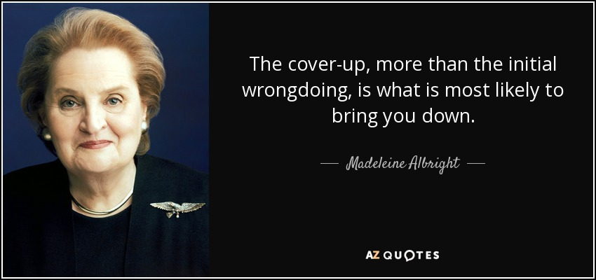 The cover-up, more than the initial wrongdoing, is what is most likely to bring you down. - Madeleine Albright