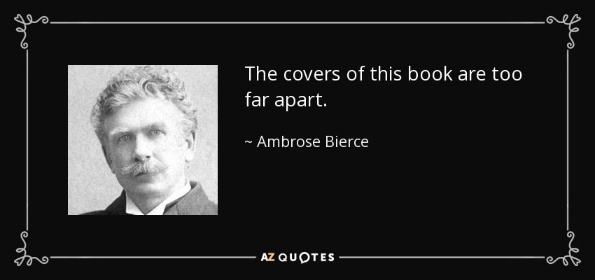 The covers of this book are too far apart. - Ambrose Bierce