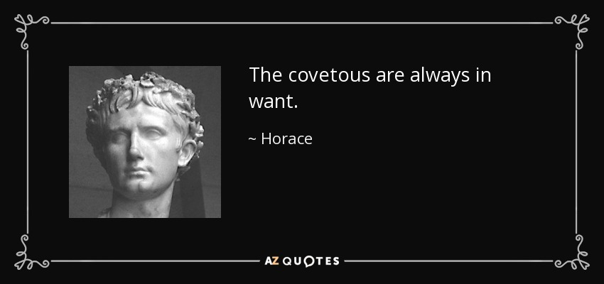The covetous are always in want. - Horace