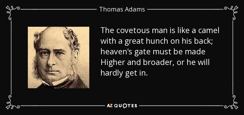 The covetous man is like a camel with a great hunch on his back; heaven's gate must be made Higher and broader, or he will hardly get in. - Thomas Adams