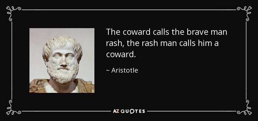 The coward calls the brave man rash, the rash man calls him a coward. - Aristotle