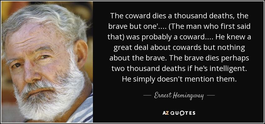 The coward dies a thousand deaths, the brave but one'.... (The man who first said that) was probably a coward.... He knew a great deal about cowards but nothing about the brave. The brave dies perhaps two thousand deaths if he's intelligent. He simply doesn't mention them. - Ernest Hemingway