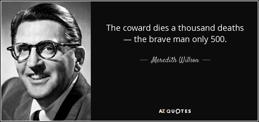 The coward dies a thousand deaths — the brave man only 500. - Meredith Willson