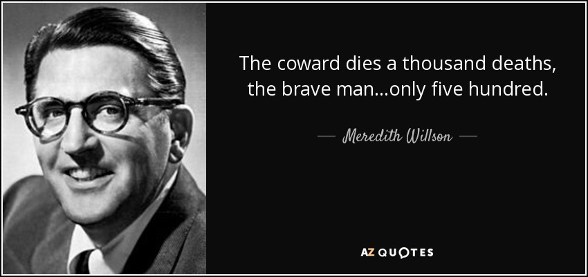 The coward dies a thousand deaths, the brave man...only five hundred. - Meredith Willson