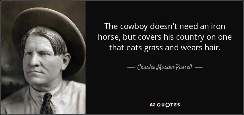 The cowboy doesn't need an iron horse, but covers his country on one that eats grass and wears hair. - Charles Marion Russell