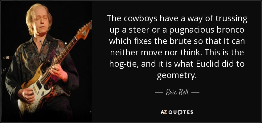 The cowboys have a way of trussing up a steer or a pugnacious bronco which fixes the brute so that it can neither move nor think. This is the hog-tie, and it is what Euclid did to geometry. - Eric Bell