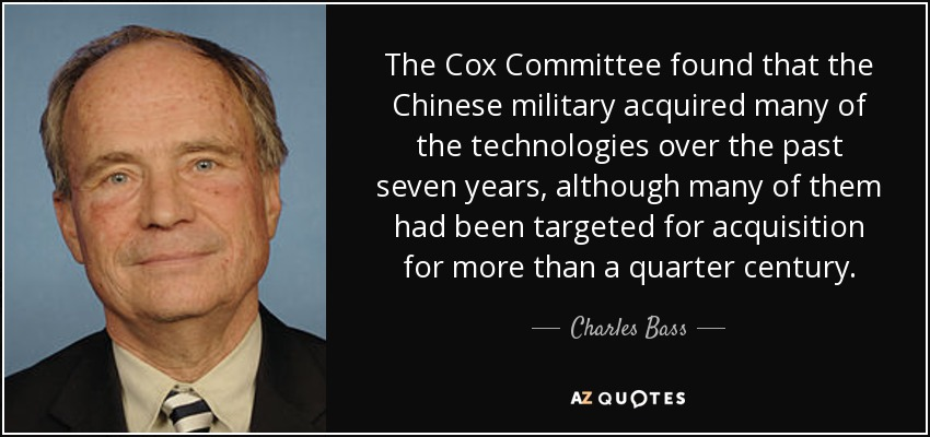 The Cox Committee found that the Chinese military acquired many of the technologies over the past seven years, although many of them had been targeted for acquisition for more than a quarter century. - Charles Bass