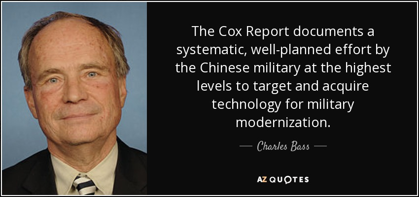 The Cox Report documents a systematic, well-planned effort by the Chinese military at the highest levels to target and acquire technology for military modernization. - Charles Bass