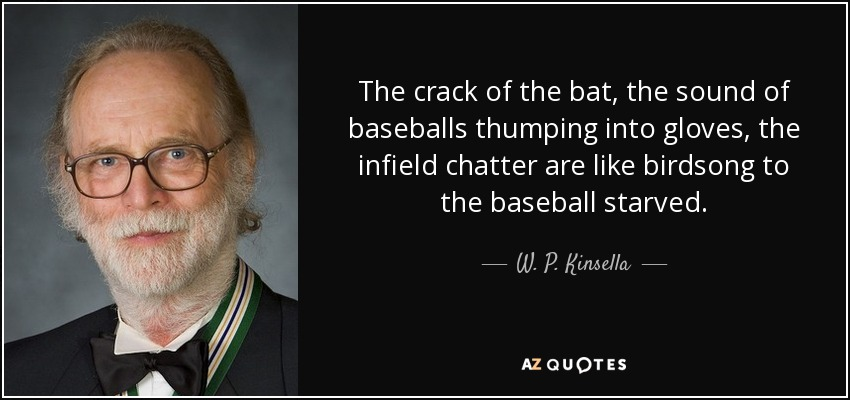 The crack of the bat, the sound of baseballs thumping into gloves, the infield chatter are like birdsong to the baseball starved. - W. P. Kinsella