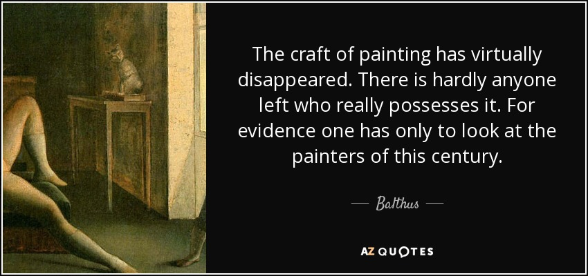 The craft of painting has virtually disappeared. There is hardly anyone left who really possesses it. For evidence one has only to look at the painters of this century. - Balthus