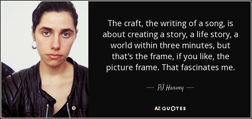 The craft, the writing of a song, is about creating a story, a life story, a world within three minutes, but that's the frame, if you like, the picture frame. That fascinates me. - PJ Harvey