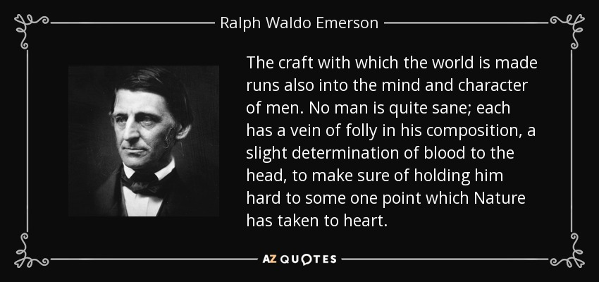 The craft with which the world is made runs also into the mind and character of men. No man is quite sane; each has a vein of folly in his composition, a slight determination of blood to the head, to make sure of holding him hard to some one point which Nature has taken to heart. - Ralph Waldo Emerson