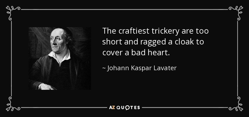 The craftiest trickery are too short and ragged a cloak to cover a bad heart. - Johann Kaspar Lavater