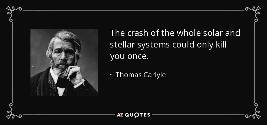 The crash of the whole solar and stellar systems could only kill you once. - Thomas Carlyle