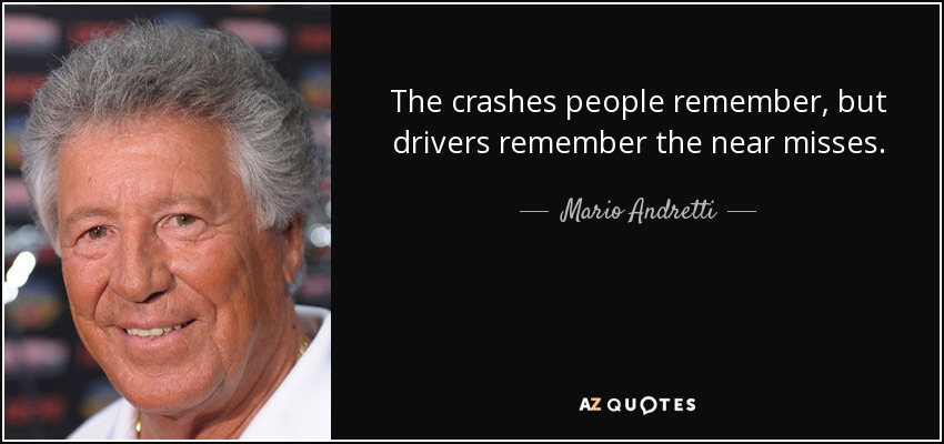 The crashes people remember, but drivers remember the near misses. - Mario Andretti