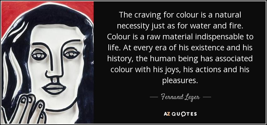 The craving for colour is a natural necessity just as for water and fire. Colour is a raw material indispensable to life. At every era of his existence and his history, the human being has associated colour with his joys, his actions and his pleasures. - Fernand Leger