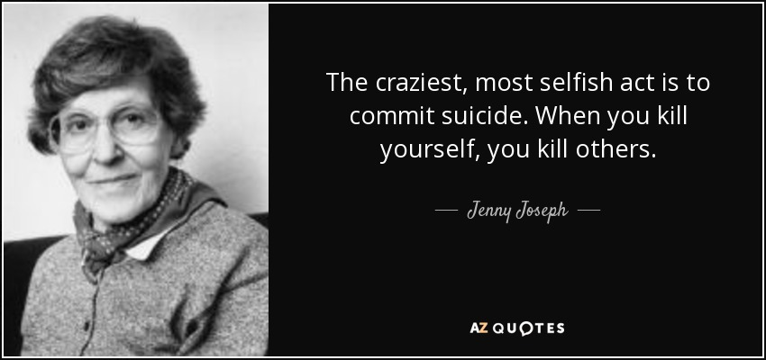 The craziest, most selfish act is to commit suicide. When you kill yourself, you kill others. - Jenny Joseph