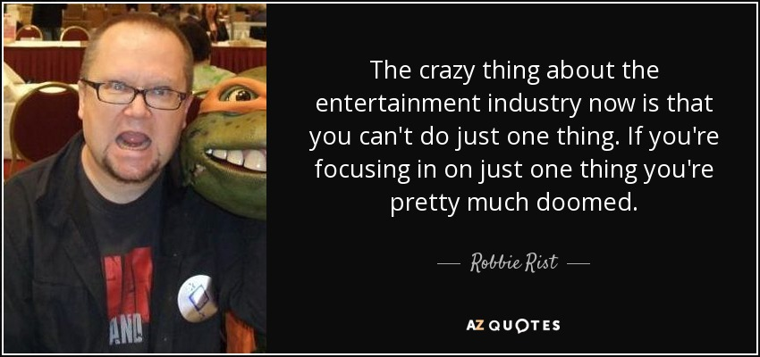 The crazy thing about the entertainment industry now is that you can't do just one thing. If you're focusing in on just one thing you're pretty much doomed. - Robbie Rist