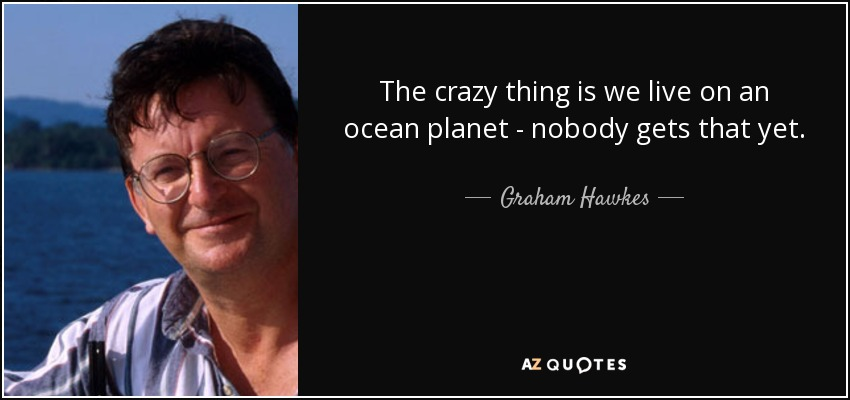 The crazy thing is we live on an ocean planet - nobody gets that yet. - Graham Hawkes