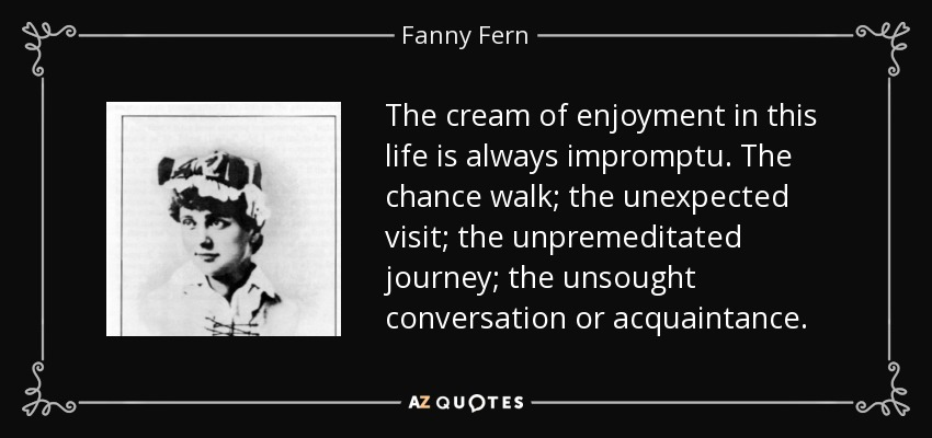 The cream of enjoyment in this life is always impromptu. The chance walk; the unexpected visit; the unpremeditated journey; the unsought conversation or acquaintance. - Fanny Fern