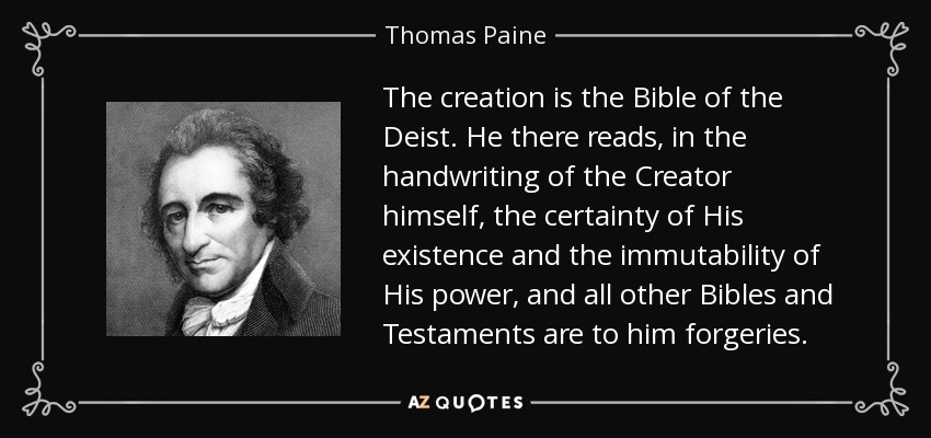 The creation is the Bible of the Deist. He there reads, in the handwriting of the Creator himself, the certainty of His existence and the immutability of His power, and all other Bibles and Testaments are to him forgeries. - Thomas Paine