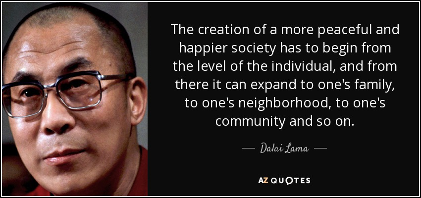 The creation of a more peaceful and happier society has to begin from the level of the individual, and from there it can expand to one's family, to one's neighborhood, to one's community and so on. - Dalai Lama