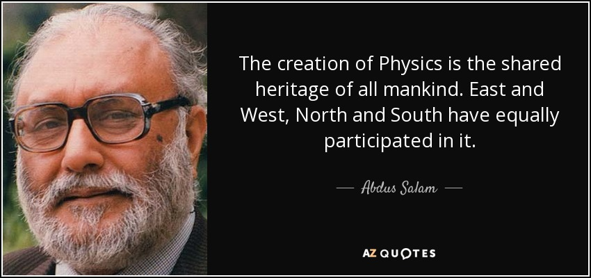 The creation of Physics is the shared heritage of all mankind. East and West, North and South have equally participated in it. - Abdus Salam