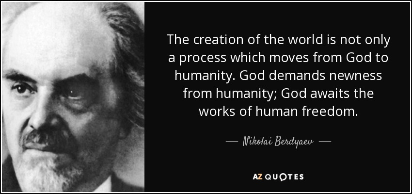 The creation of the world is not only a process which moves from God to humanity. God demands newness from humanity; God awaits the works of human freedom. - Nikolai Berdyaev