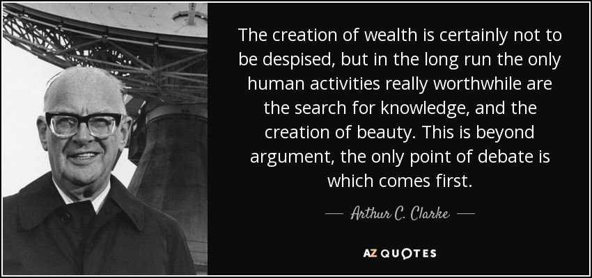 The creation of wealth is certainly not to be despised, but in the long run the only human activities really worthwhile are the search for knowledge, and the creation of beauty. This is beyond argument, the only point of debate is which comes first. - Arthur C. Clarke