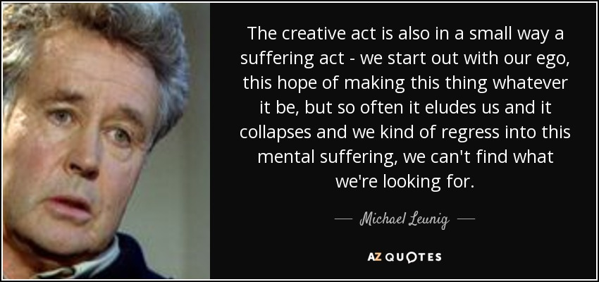 The creative act is also in a small way a suffering act - we start out with our ego, this hope of making this thing whatever it be, but so often it eludes us and it collapses and we kind of regress into this mental suffering, we can't find what we're looking for. - Michael Leunig