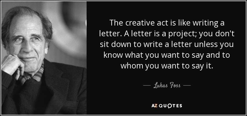 The creative act is like writing a letter. A letter is a project; you don't sit down to write a letter unless you know what you want to say and to whom you want to say it. - Lukas Foss