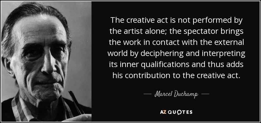 The creative act is not performed by the artist alone; the spectator brings the work in contact with the external world by deciphering and interpreting its inner qualifications and thus adds his contribution to the creative act. - Marcel Duchamp