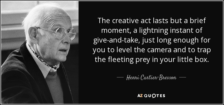 The creative act lasts but a brief moment, a lightning instant of give-and-take, just long enough for you to level the camera and to trap the fleeting prey in your little box. - Henri Cartier-Bresson
